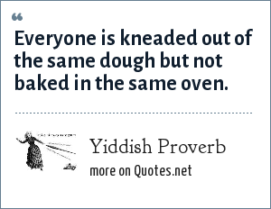 Yiddish Proverb: Everyone is kneaded out of the same dough but not baked in the same oven.
