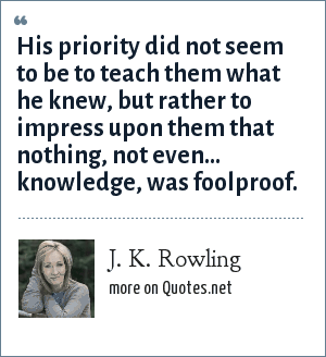 J. K. Rowling: His priority did not seem to be to teach them what he knew, but rather to impress upon them that nothing, not even... knowledge, was foolproof.