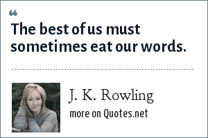 J. K. Rowling: The best of us must sometimes eat our words.