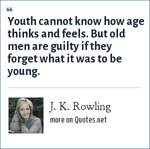 J. K. Rowling: Youth cannot know how age thinks and feels. But old men are guilty if they forget what it was to be young.
