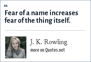 J. K. Rowling: Fear of a name increases fear of the thing itself.