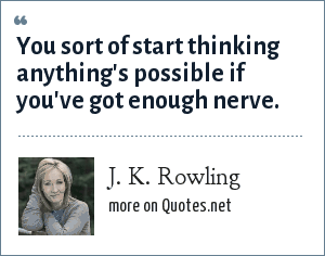 J. K. Rowling: You sort of start thinking anything's possible if you've got enough nerve.