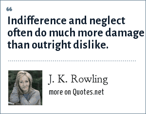 J. K. Rowling: Indifference and neglect often do much more damage than outright dislike.