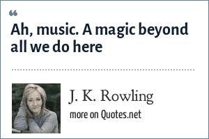 J. K. Rowling: Ah, music. A magic beyond all we do here