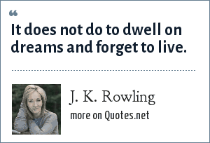 J. K. Rowling: It does not do to dwell on dreams and forget to live.