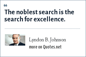Lyndon B. Johnson: The noblest search is the search for excellence.