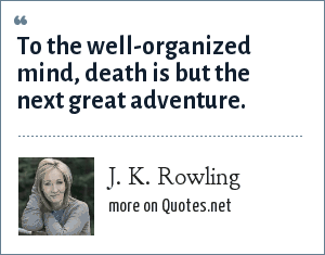 J. K. Rowling: To the well-organized mind, death is but the next great adventure.