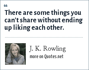 J. K. Rowling: There are some things you can't share without ending up liking each other.