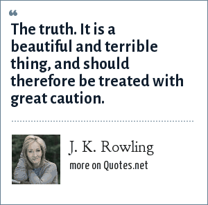 J. K. Rowling: The truth. It is a beautiful and terrible thing, and should therefore be treated with great caution.