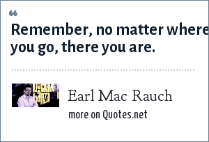 Earl Mac Rauch: Remember, no matter where you go, there you are.