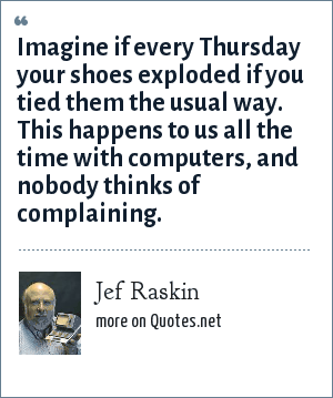 Jef Raskin: Imagine if every Thursday your shoes exploded if you tied them the usual way. This happens to us all the time with computers, and nobody thinks of complaining.