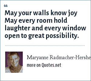 Maryanne Radmacher-Hershey: May your walls know joy May every room hold laughter and every window open to great possibility.