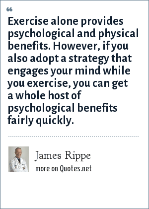 James Rippe: Exercise alone provides psychological and physical benefits. However, if you also adopt a strategy that engages your mind while you exercise, you can get a whole host of psychological benefits fairly quickly.