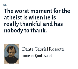 Dante Gabriel Rossetti: The worst moment for the atheist is when he is really thankful and has nobody to thank.