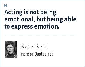 Kate Reid: Acting is not being emotional, but being able to express emotion.