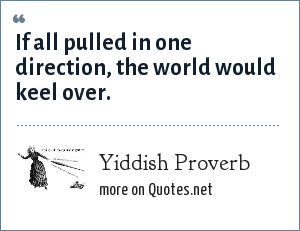 Yiddish Proverb: If all pulled in one direction, the world would keel over.