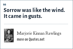 Marjorie Kinnan Rawlings: Sorrow was like the wind. It came in gusts.