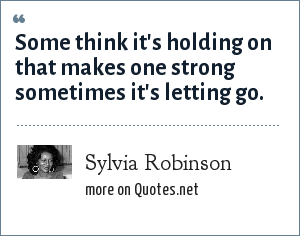 Sylvia Robinson: Some think it's holding on that makes one strong sometimes it's letting go.
