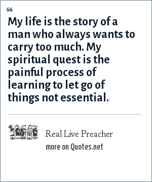 Real Live Preacher: My life is the story of a man who always wants to carry too much. My spiritual quest is the painful process of learning to let go of things not essential.