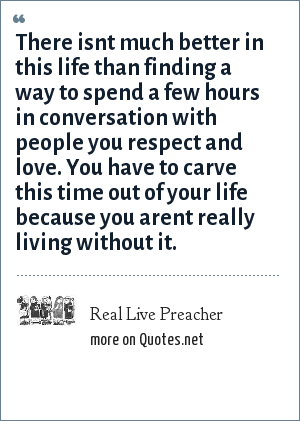 Real Live Preacher: There isnt much better in this life than finding a way to spend a few hours in conversation with people you respect and love. You have to carve this time out of your life because you arent really living without it.