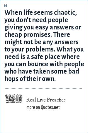 Real Live Preacher: When life seems chaotic, you don't need people giving you easy answers or cheap promises. There might not be any answers to your problems. What you need is a safe place where you can bounce with people who have taken some bad hops of their own.