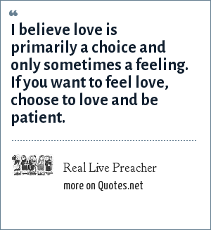 Real Live Preacher: I believe love is primarily a choice and only sometimes a feeling. If you want to feel love, choose to love and be patient.