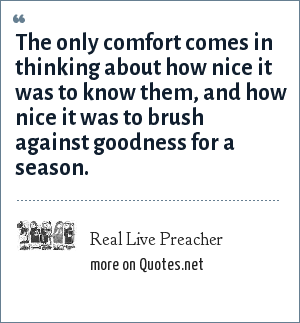 Real Live Preacher: The only comfort comes in thinking about how nice it was to know them, and how nice it was to brush against goodness for a season.