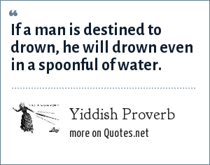 Yiddish Proverb: If a man is destined to drown, he will drown even in a spoonful of water.