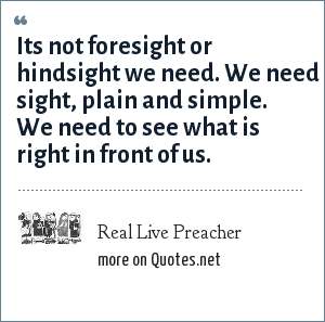 Real Live Preacher: Its not foresight or hindsight we need. We need sight, plain and simple. We need to see what is right in front of us.
