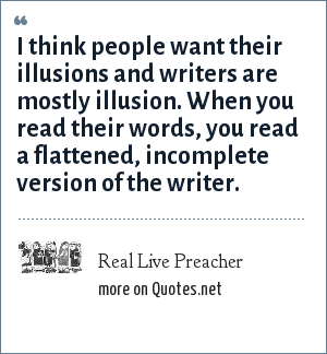 Real Live Preacher: I think people want their illusions and writers are mostly illusion. When you read their words, you read a flattened, incomplete version of the writer.