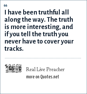 Real Live Preacher: I have been truthful all along the way. The truth is more interesting, and if you tell the truth you never have to cover your tracks.