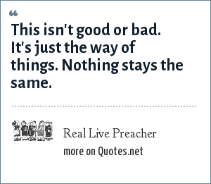 Real Live Preacher: This isn't good or bad. It's just the way of things. Nothing stays the same.