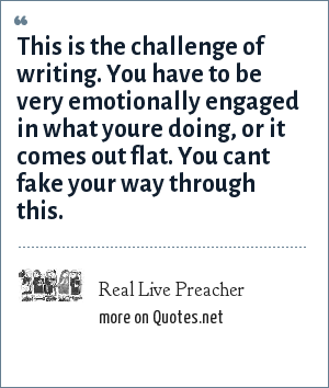 Real Live Preacher: This is the challenge of writing. You have to be very emotionally engaged in what youre doing, or it comes out flat. You cant fake your way through this.