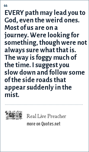 Real Live Preacher: EVERY path may lead you to God, even the weird ones. Most of us are on a journey. Were looking for something, though were not always sure what that is. The way is foggy much of the time. I suggest you slow down and follow some of the side roads that appear suddenly in the mist.