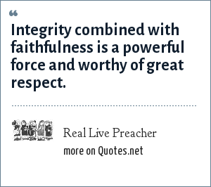 Real Live Preacher: Integrity combined with faithfulness is a powerful force and worthy of great respect.