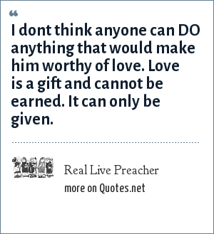 Real Live Preacher: I dont think anyone can DO anything that would make him worthy of love. Love is a gift and cannot be earned. It can only be given.