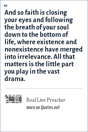 Real Live Preacher: And so faith is closing your eyes and following the breath of your soul down to the bottom of life, where existence and nonexistence have merged into irrelevance. All that matters is the little part you play in the vast drama.
