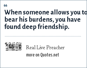 Real Live Preacher: When someone allows you to bear his burdens, you have found deep friendship.