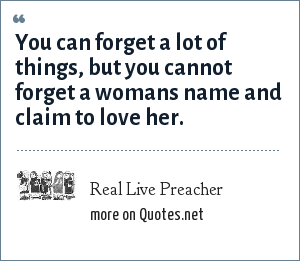 Real Live Preacher: You can forget a lot of things, but you cannot forget a womans name and claim to love her.