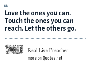 Real Live Preacher: Love the ones you can. Touch the ones you can reach. Let the others go.