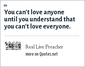 Real Live Preacher: You can't love anyone until you understand that you can't love everyone.