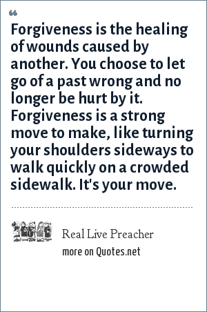 Real Live Preacher: Forgiveness is the healing of wounds caused by another. You choose to let go of a past wrong and no longer be hurt by it. Forgiveness is a strong move to make, like turning your shoulders sideways to walk quickly on a crowded sidewalk. It's your move.