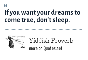 Yiddish Proverb: If you want your dreams to come true, don't sleep.