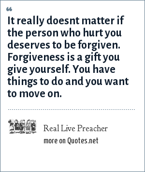 Real Live Preacher: It really doesnt matter if the person who hurt you deserves to be forgiven. Forgiveness is a gift you give yourself. You have things to do and you want to move on.