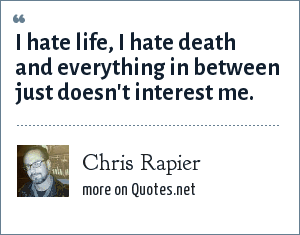 Chris Rapier: I hate life, I hate death and everything in between just doesn't interest me.