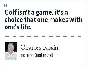 Charles Rosin: Golf isn't a game, it's a choice that one makes with one's life.