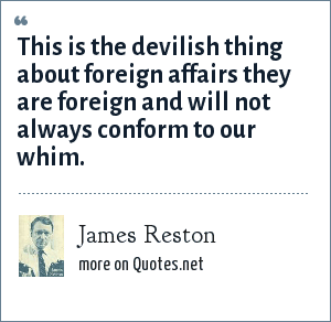 James Reston: This is the devilish thing about foreign affairs they are foreign and will not always conform to our whim.