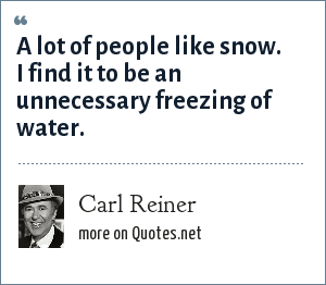 Carl Reiner: A lot of people like snow. I find it to be an unnecessary freezing of water.