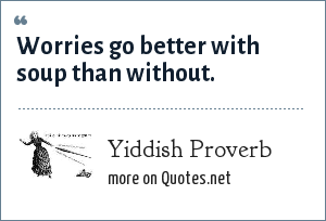 Yiddish Proverb: Worries go better with soup than without.
