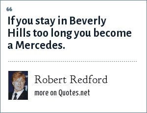 Robert Redford: If you stay in Beverly Hills too long you become a Mercedes.